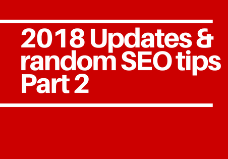 2018 Updates! and random SEO tips you missed Part 2